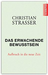 Christian Strasser, Das erwachende Bewusstsein. Aufbruch in die neue Zeit. Scorpio Verlag, 208 Seiten, € 18,- (D) ISBN: 978-3-942166-14-0